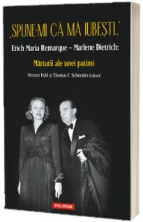 """""""Spune-mi ca ma iubesti..."""" Erich Maria Remarque – Marlene Dietrich: Marturii ale unei patimi"""