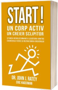 Start! Un corp activ - un creier sclipitor. Stiinta revolutionara a legaturii dintre exercitiile fizice si dezvoltarea creierului