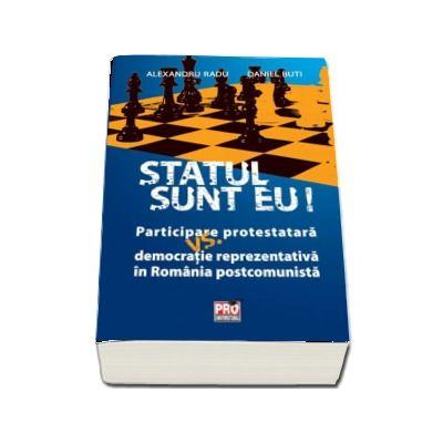 Statul sunt eu! - Participare protestatara vs. democratie reprezentativa in Romania postcomunista (Alexandru Radu)