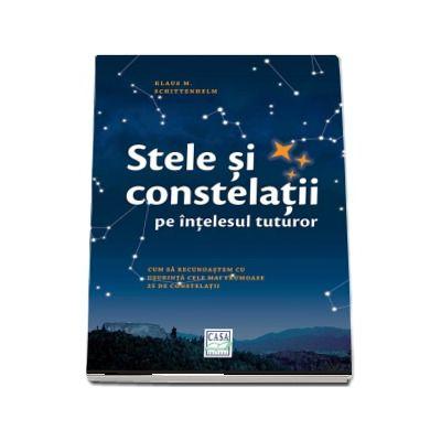 Stele si constelatii pe intelesul tuturor - Cum sa recunoastem cu usurinta cele mai frumoase 25 de constelatii