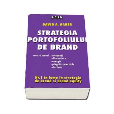 Strategia portofoliului de brand - Cum sa creezi relevanta, diferentiere, energie, parghii comerciale si claritate