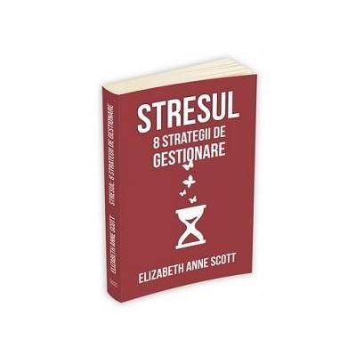Stresul. 8 strategii de gestionare - Elizabeth Anne Scott