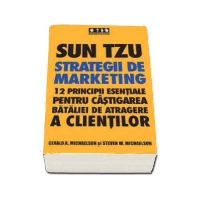 Sun Tzu - Strategii de marketing. 12 principii esentiale pentru castigarea bataliei de atragere a clientilor