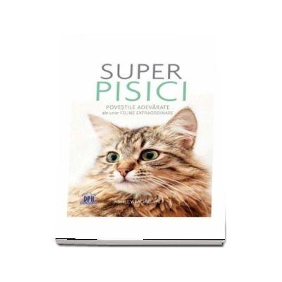 Super pisici. Povestile adevarate ale unor feline extraordinare