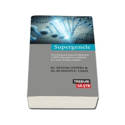 Supergenele - Descatuseaza puterea uluitoare a ADN-ului pentru o sanatate si o stare de bine optime (Colectia Trebuie sa stii)