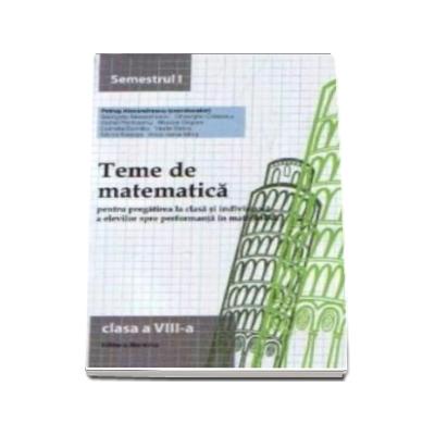 Teme de matematica pentru pregatirea la clasa si individuala a elevilor spre performanta in matematica clasa a VIII-a semestrul I - Petrus Alexandrescu (Editia a VI-a)