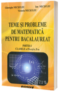 Teme si probleme de matematica pentru Bacalaureat - Partea I clasele IX-a si a X-a