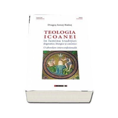 Teologia icoanei in lumina traditiei dogmatice, liturgice si canonice. - Dragos Ionut Radut