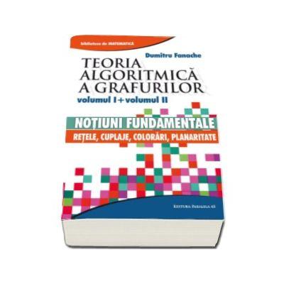 Teoria algoritmica a grafurilor. Volumul I si volumul II - Notiuni fundamentale si Retele, cuplaje, colorari, planaritate