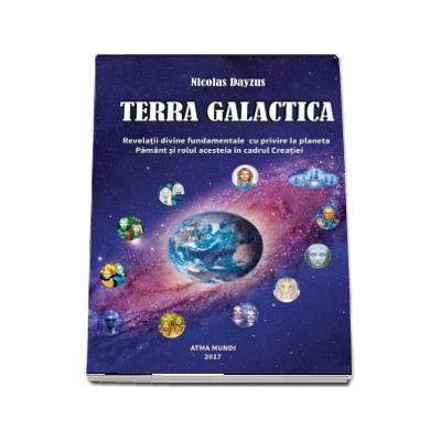 TERRA GALACTICA. Revelatii divine fundamentale cu privire la planeta Pamant si rolul acesteia in cadrul Creatiei