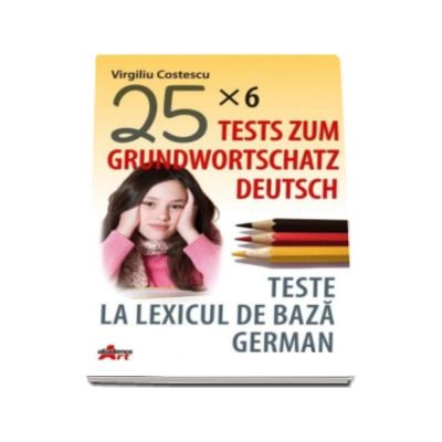 Teste la lexicul de baza german. Tests zum grundwortschatz deutsch (25x6)