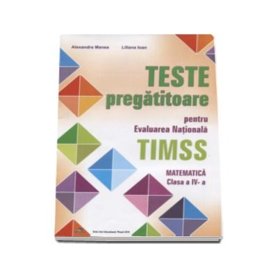 Teste pregatitoare pentru evaluarea nationala TIMSS. Matematica clasa a IV-a - Editie evizuita si adaugita