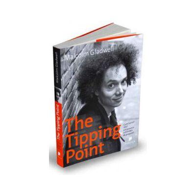 The Tipping Point -   Cum lucruri mici pot provoca schimbari de proportii - Malcolm Gladwell