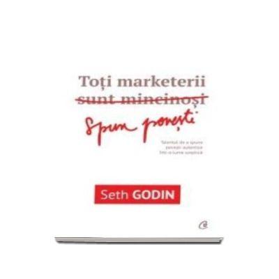 Toti marketerii sunt mincinosi - Talentul de a spune povesti autentice intr-o lume sceptica