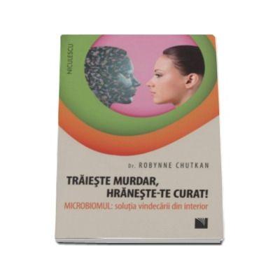 Traieste murdar, hraneste-te curat! Microbiomul - Solutia vindecarii din interior (Dr. Robynne Chutkan)