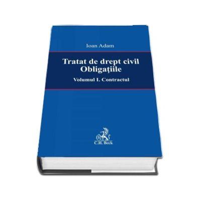 Tratat de drept civil. Obligatiile. Contractul - Volumul I (Ioan Adam)