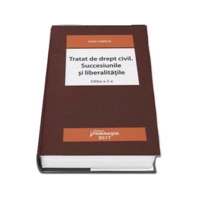 Tratat de drept civil. Succesiunile si liberalitatile - Dan Chirica (Editia a 2-a revizuita)