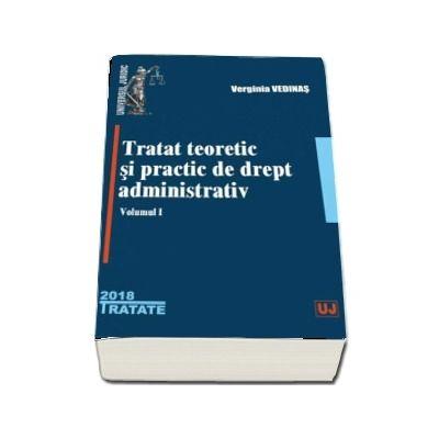 Tratat teoretic si practic de drept administrativ. Volumul I - Verginia Vedinas