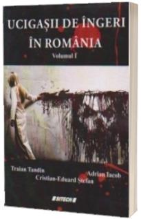 Ucigasii de ingeri in Romania (Volumul I)