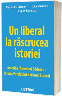 Un liberal la rascrucea istoriei. Amedeu (Amedeo) Badescu. Istoria Partidului National Liberal