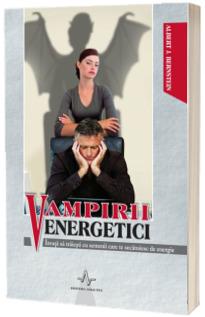 Vampirii energetici - Invata sa traiesti cu semenii care te secatuiesc de energie