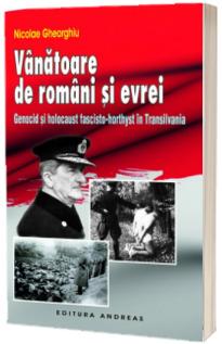Vanatoare de romani si evrei. Genocid si holocaust fascisto-horthyst in Transilvania
