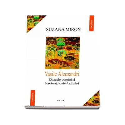 Vasile Alecsandri. Extazele poeziei si fascinatia simbolului (Suzana Miron)