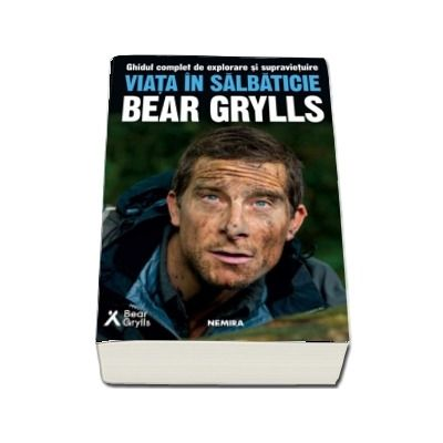 Viata in salbaticie. Ghidul complet de explorare si supravietuire - Bear Grylls
