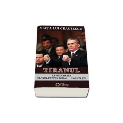 Viata lui Ceausescu. Tiranul - Lavinia Betea