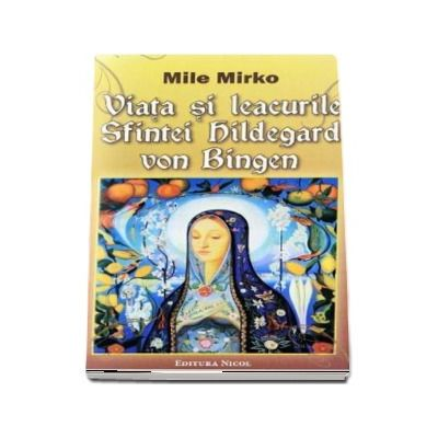 Viata si leacurile Sfintei Hildegard von Bingen - Mile Mirko