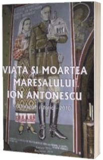 Viata si moartea maresalului Ion Antonescu (Almanah istoric 2010)
