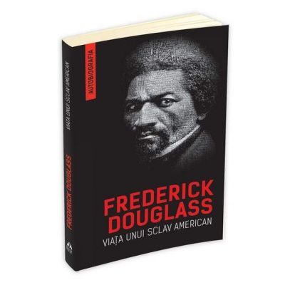 Viata unui sclav american. Autobiografia - Frederick Douglass