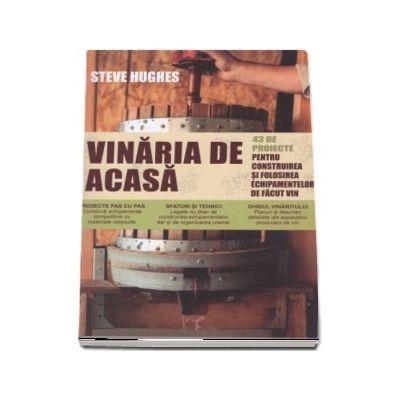 Vinaria de acasa. 43 de proiecte pentru construirea si folosirea echipamentelor de facut vin - Steve Hughes