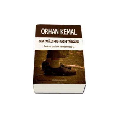 Casa tatalui meu - Ani de trandavie. Povestea unui om neinsemnat I-II - Orhan Kemal