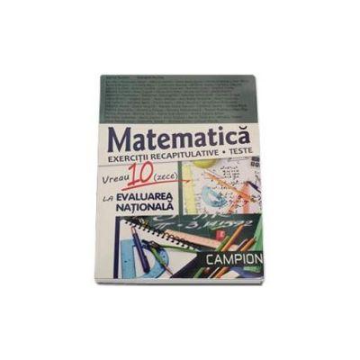Vreau 10 (zece) la evaluarea nationala. Matematica, exercitii recapitulative - Teste