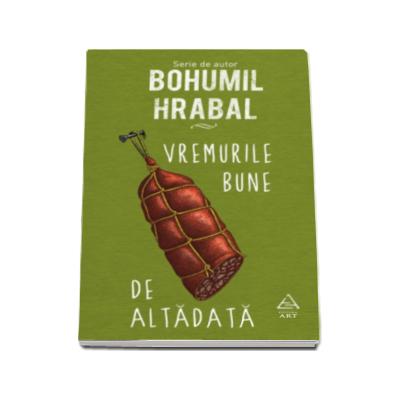 Vremurile bune de altadata - Bohumil Hrabal