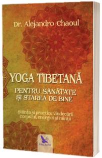 Yoga tibetana pentru sanatate si starea de bine. Stiinta si practica vindecarii corpului, energiei si mintii