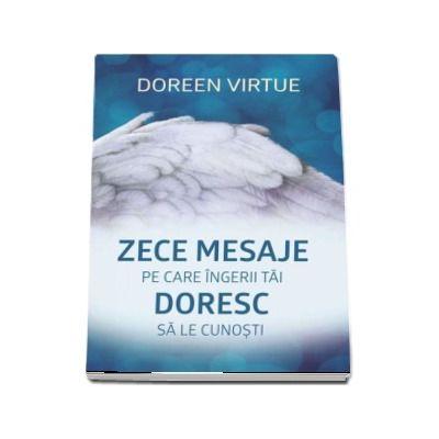 Zece mesaje pe care ingerii tai doresc sa le cunosti - Doreen Virtue